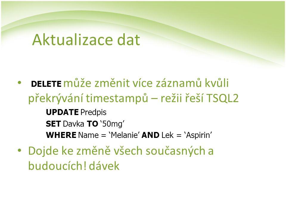 Aktualizace dat DELETE může změnit více záznamů kvůli překrývání timestampů – režii řeší TSQL2 UPDATE Predpis SET Davka TO '50mg' WHERE Name = 'Melani