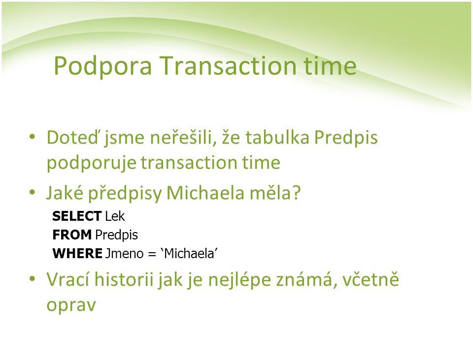 Podpora Transaction time Doteď jsme neřešili, že tabulka Predpis podporuje transaction time Jaké předpisy Michaela měla? SELECT Lek FROM Predpis WHERE