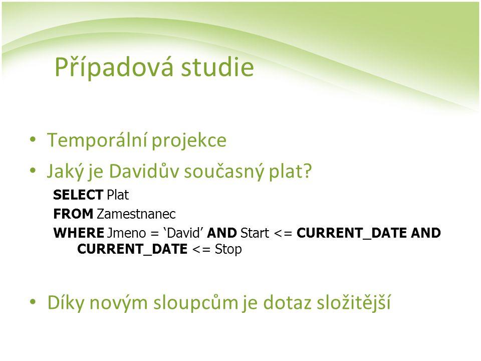 Případová studie Temporální projekce Jaký je Davidův současný plat? SELECT Plat FROM Zamestnanec WHERE Jmeno = 'David' AND Start <= CURRENT_DATE AND C