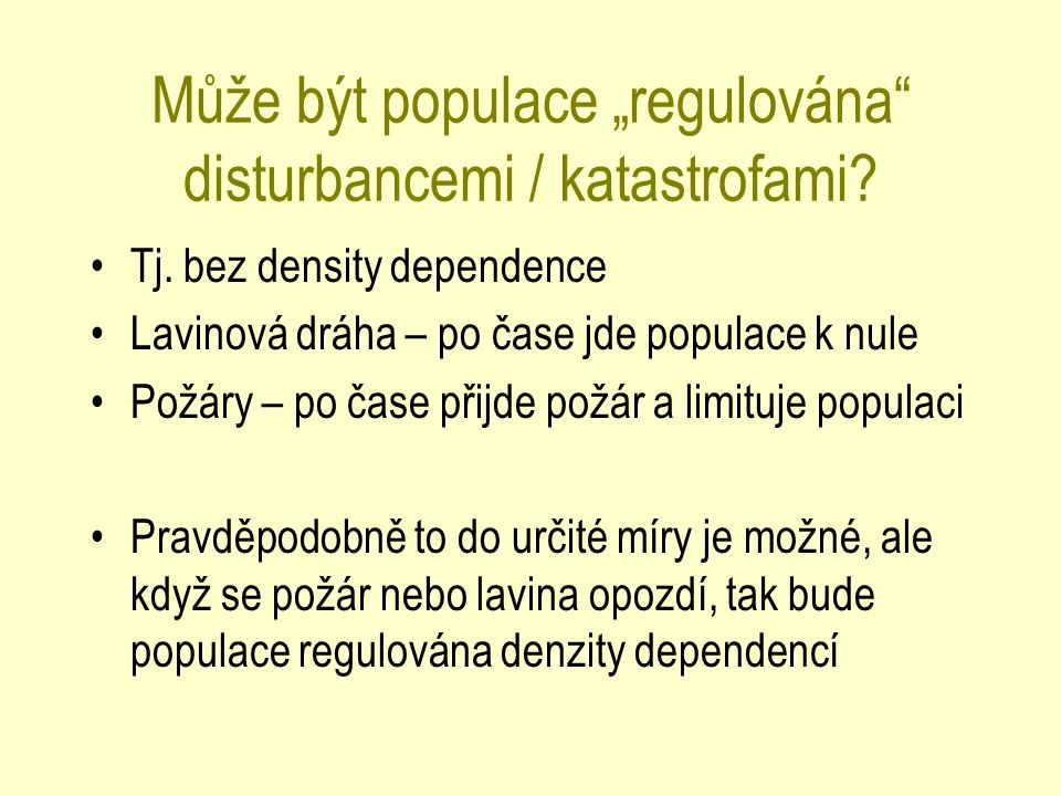 """Může být populace """"regulována"""" disturbancemi / katastrofami? Tj. bez density dependence Lavinová dráha – po čase jde populace k nule Požáry – po čase"""