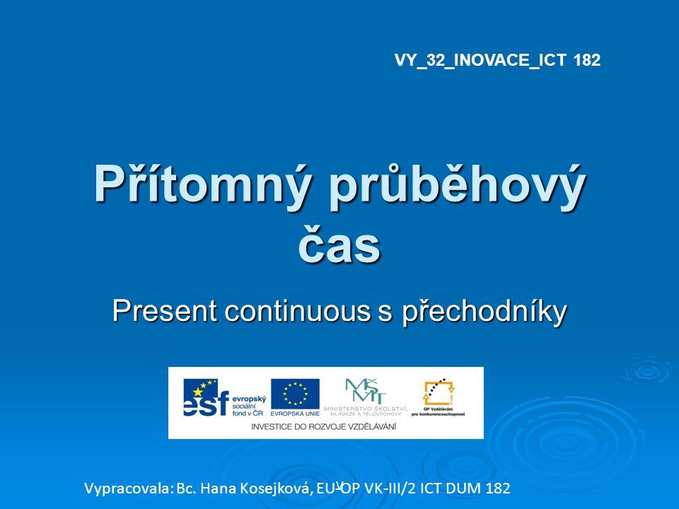 Přítomný průběhový čas Present continuous s přechodníky V Vypracovala: Bc. Hana Kosejková, EU-OP VK-III/2 ICT DUM 182 VY_32_INOVACE_ICT 182