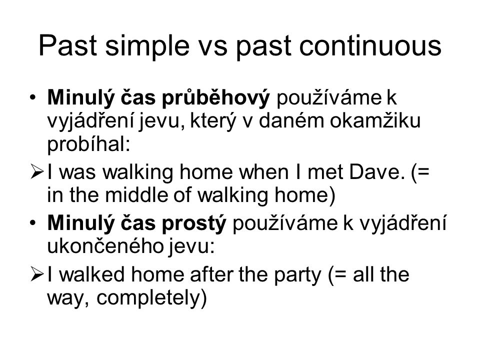 Past simple vs past continuous Minulý čas průběhový používáme k vyjádření jevu, který v daném okamžiku probíhal:  I was walking home when I met Dave.