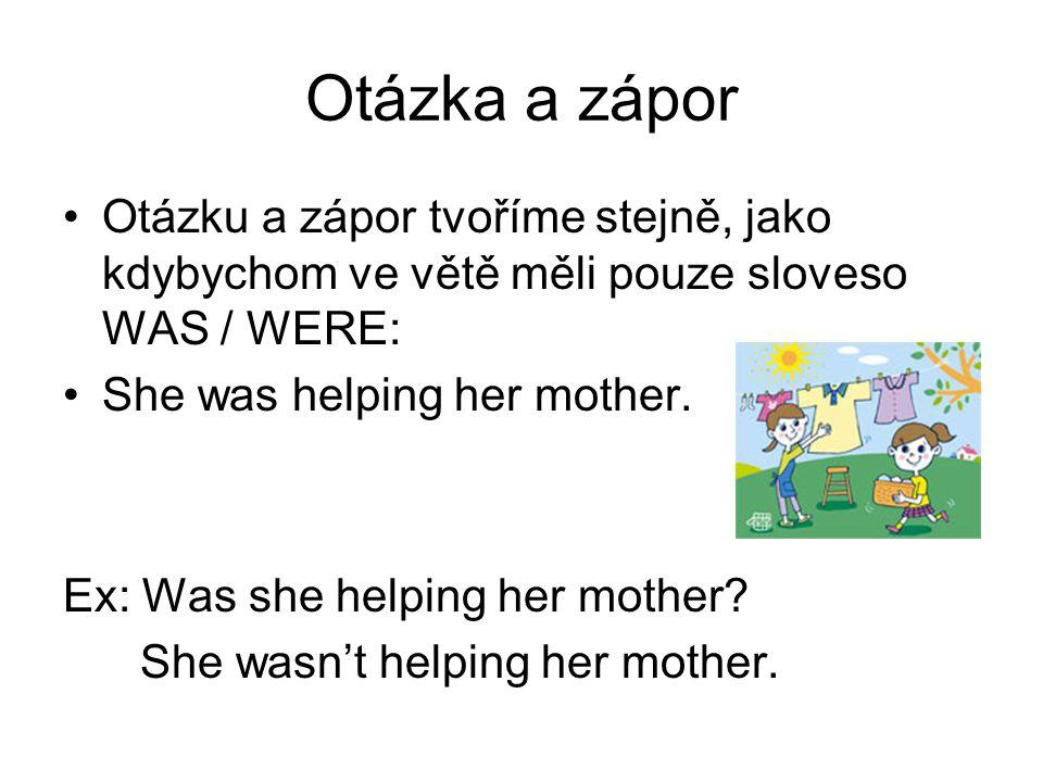 Otázka a zápor Otázku a zápor tvoříme stejně, jako kdybychom ve větě měli pouze sloveso WAS / WERE: She was helping her mother. Ex: Was she helping he