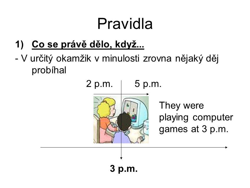 Pravidla 1)Co se právě dělo, když... - V určitý okamžik v minulosti zrovna nějaký děj probíhal 3 p.m. They were playing computer games at 3 p.m. 2 p.m