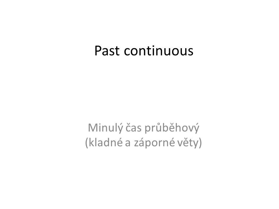 Past continuous Minulý čas průběhový (kladné a záporné věty)
