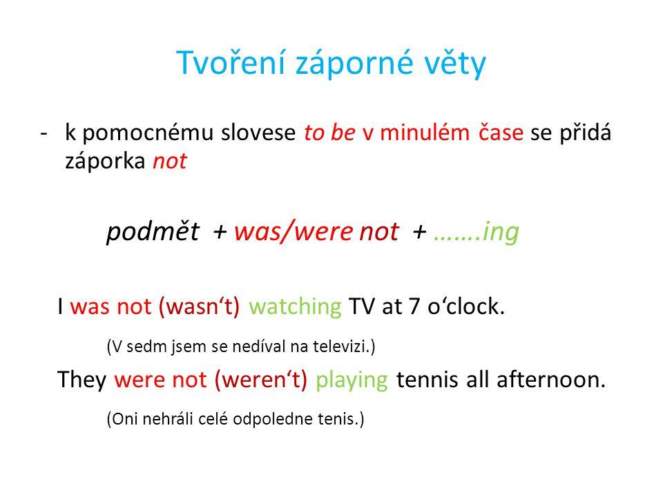 Tvoření záporné věty -k pomocnému slovese to be v minulém čase se přidá záporka not podmět + was/were not + …….ing I was not (wasn't) watching TV at 7 o'clock.