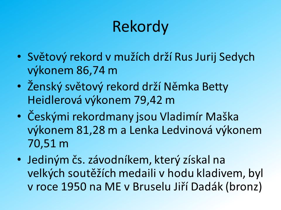 Rekordy Světový rekord v mužích drží Rus Jurij Sedych výkonem 86,74 m Ženský světový rekord drží Němka Betty Heidlerová výkonem 79,42 m Českými rekord