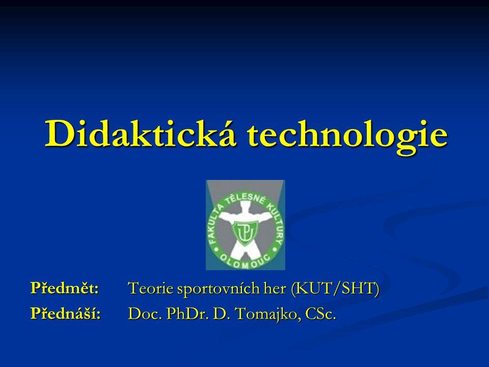 Didaktická technologie Předmět: Teorie sportovních her (KUT/SHT) Přednáší: Doc. PhDr. D. Tomajko, CSc.