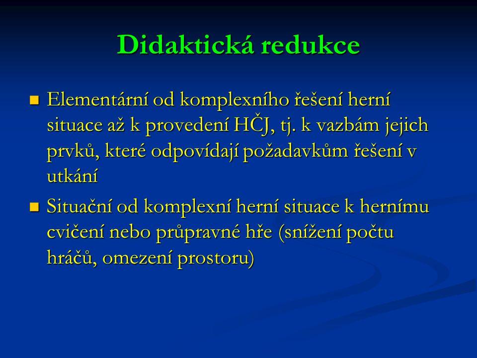 Didaktická redukce Elementární od komplexního řešení herní situace až k provedení HČJ, tj. k vazbám jejich prvků, které odpovídají požadavkům řešení v