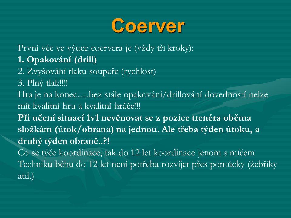 Coerver První věc ve výuce coervera je (vždy tři kroky): 1. Opakování (drill) 2. Zvyšování tlaku soupeře (rychlost) 3. Plný tlak!!!! Hra je na konec….