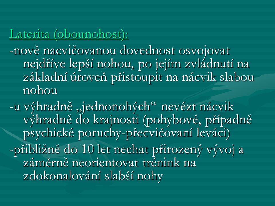 """Laterita (obounohost): -nově nacvičovanou dovednost osvojovat nejdříve lepší nohou, po jejím zvládnutí na základní úroveň přistoupit na nácvik slabou nohou -u výhradně """"jednonohých nevézt nácvik výhradně do krajnosti (pohybové, případně psychické poruchy-přecvičovaní leváci) -přibližně do 10 let nechat přirozený vývoj a záměrně neorientovat trénink na zdokonalování slabší nohy"""