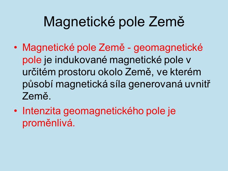Magnetické pole Země Magnetické pole Země - geomagnetické pole je indukované magnetické pole v určitém prostoru okolo Země, ve kterém působí magnetická síla generovaná uvnitř Země.