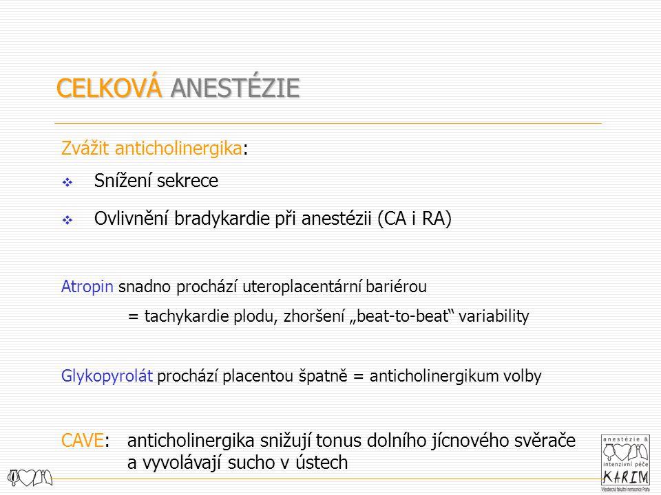 CELKOVÁ ANESTÉZIE Zvážit anticholinergika:  Snížení sekrece  Ovlivnění bradykardie při anestézii (CA i RA) Atropin snadno prochází uteroplacentární