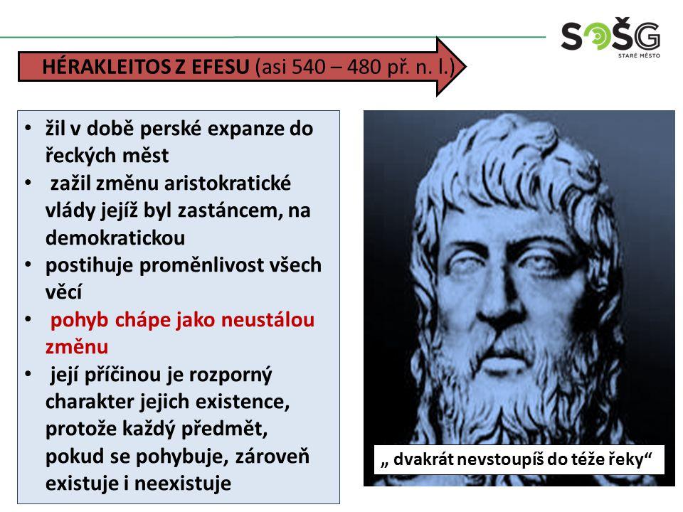žil v době perské expanze do řeckých měst zažil změnu aristokratické vlády jejíž byl zastáncem, na demokratickou postihuje proměnlivost všech věcí pohyb chápe jako neustálou změnu její příčinou je rozporný charakter jejich existence, protože každý předmět, pokud se pohybuje, zároveň existuje i neexistuje HÉRAKLEITOS Z EFESU (asi 540 – 480 př.