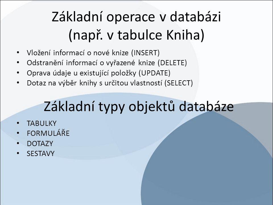 Základní operace v databázi (např. v tabulce Kniha) Vložení informací o nové knize (INSERT) Odstranění informací o vyřazené knize (DELETE) Oprava údaj