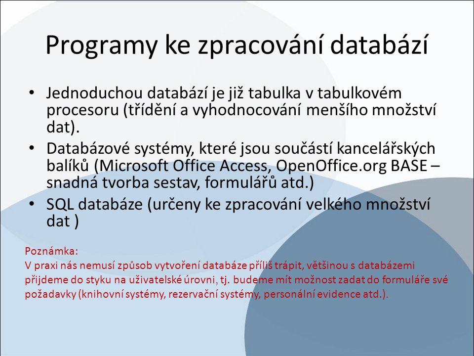 Programy ke zpracování databází Jednoduchou databází je již tabulka v tabulkovém procesoru (třídění a vyhodnocování menšího množství dat). Databázové