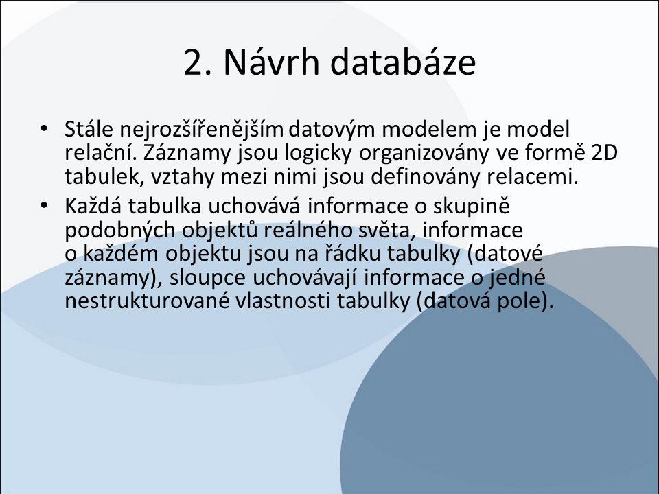 2. Návrh databáze Stále nejrozšířenějším datovým modelem je model relační. Záznamy jsou logicky organizovány ve formě 2D tabulek, vztahy mezi nimi jso