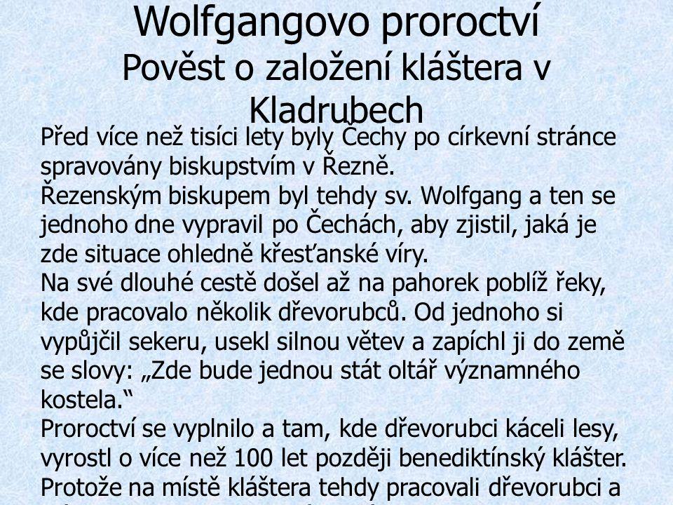 Wolfgangovo proroctví Pověst o založení kláštera v Kladrubech Před více než tisíci lety byly Čechy po církevní stránce spravovány biskupstvím v Řezně.