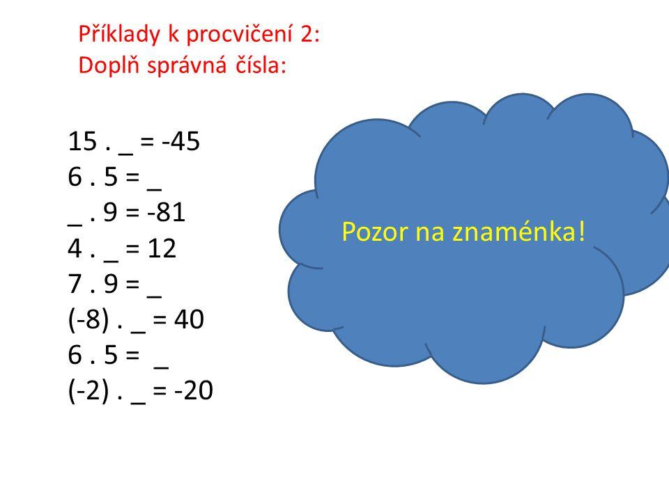 Příklady k procvičení 2: Doplň správná čísla: 15. _ = -45 6. 5 = _ _. 9 = -81 4. _ = 12 7. 9 = _ (-8). _ = 40 6. 5 = _ (-2). _ = -20 Pozor na znaménka