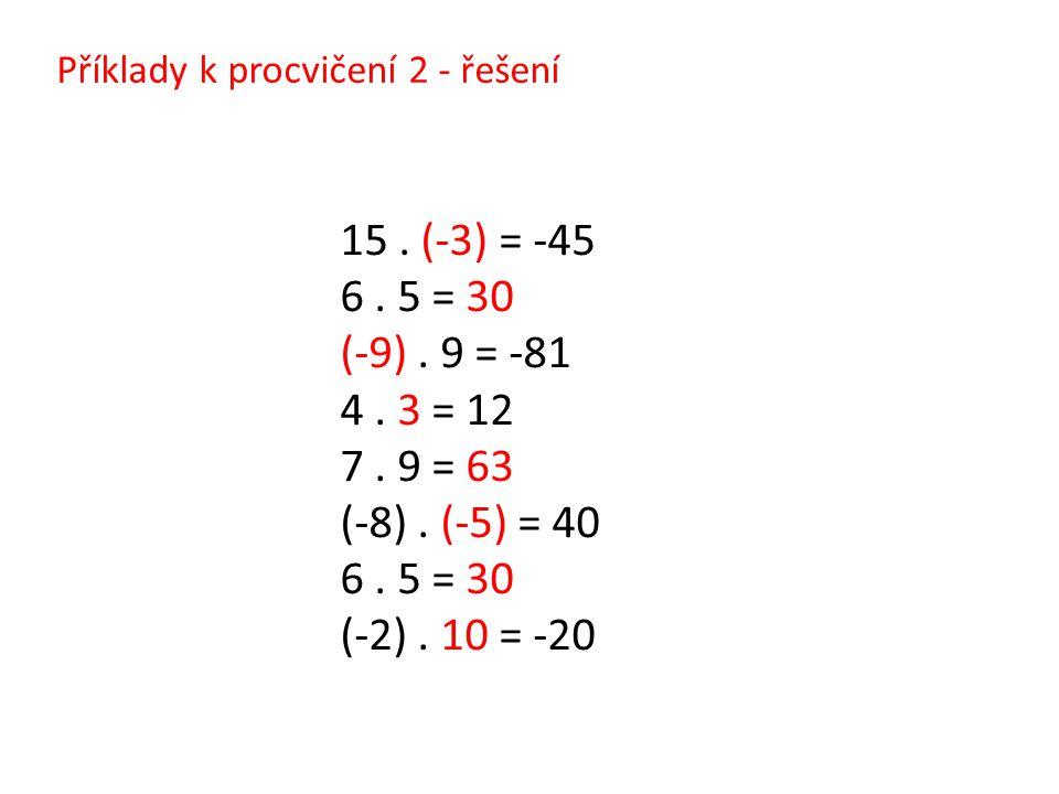 Příklady k procvičení 2 - řešení 15. (-3) = -45 6. 5 = 30 (-9). 9 = -81 4. 3 = 12 7. 9 = 63 (-8). (-5) = 40 6. 5 = 30 (-2). 10 = -20