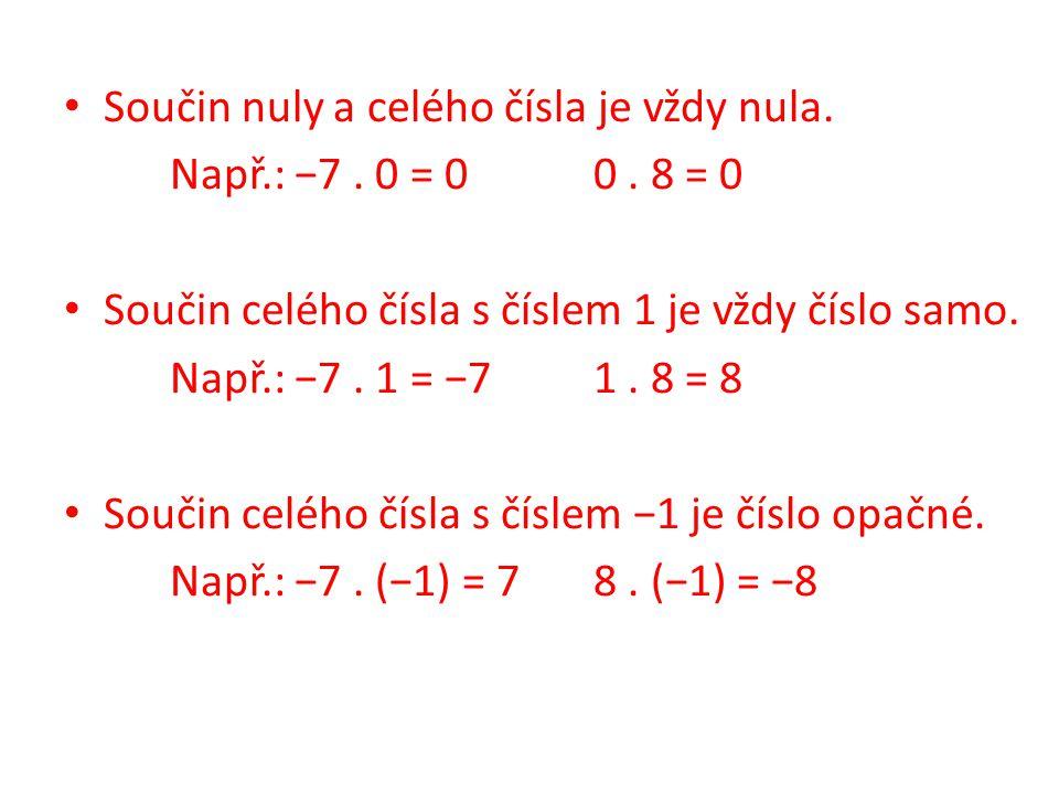 Součin nuly a celého čísla je vždy nula. Např.: −7. 0 = 00. 8 = 0 Součin celého čísla s číslem 1 je vždy číslo samo. Např.: −7. 1 = −71. 8 = 8 Součin