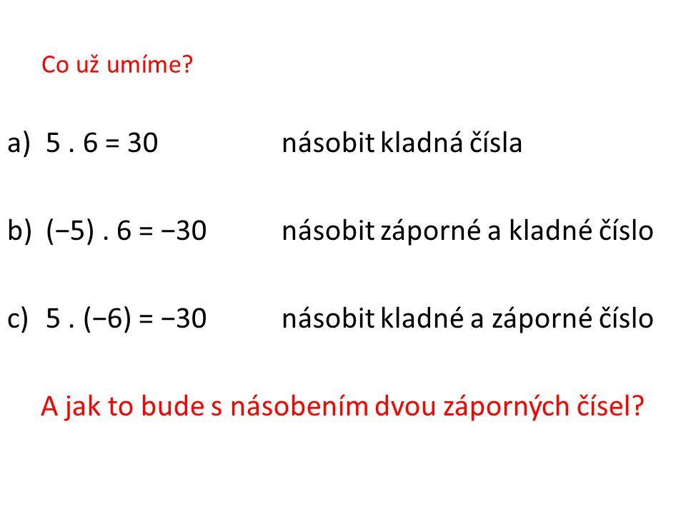 Co už umíme? a)5. 6 = 30 násobit kladná čísla b)(−5). 6 = −30násobit záporné a kladné číslo c)5. (−6) = −30násobit kladné a záporné číslo A jak to bud