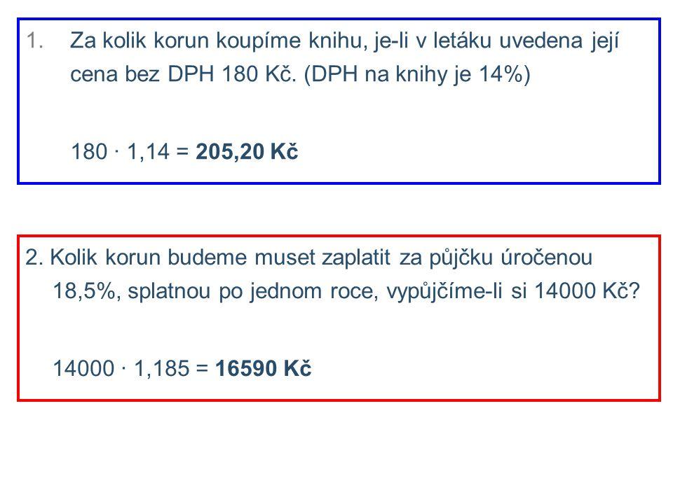 2. Kolik korun budeme muset zaplatit za půjčku úročenou 18,5%, splatnou po jednom roce, vypůjčíme-li si 14000 Kč? 14000 ∙ 1,185 = 16590 Kč 1.Za kolik