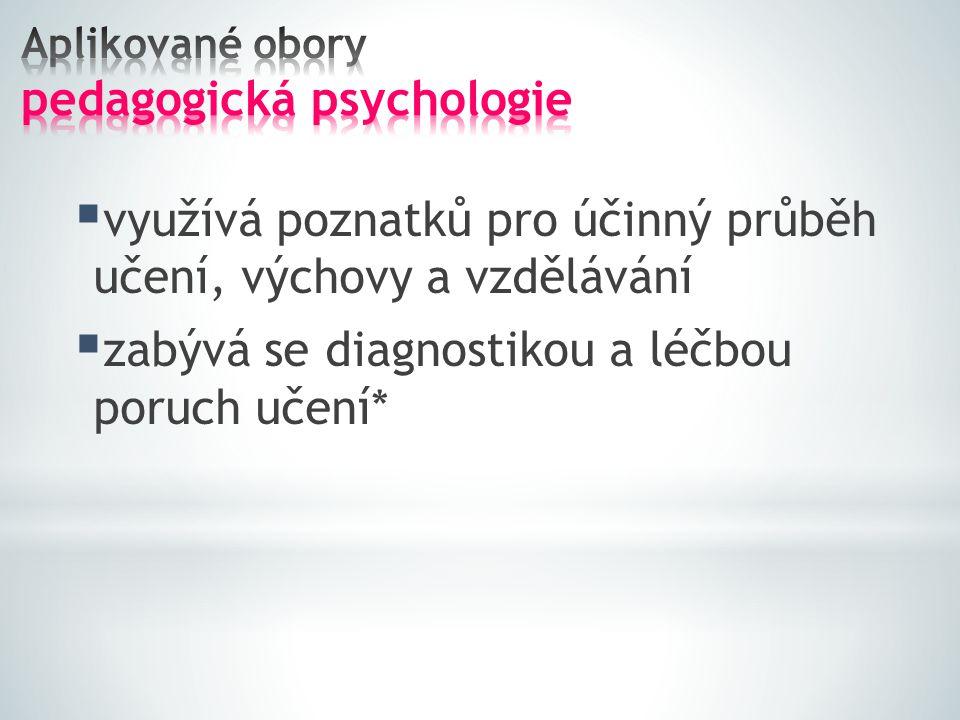  využívá poznatků pro účinný průběh učení, výchovy a vzdělávání  zabývá se diagnostikou a léčbou poruch učení*