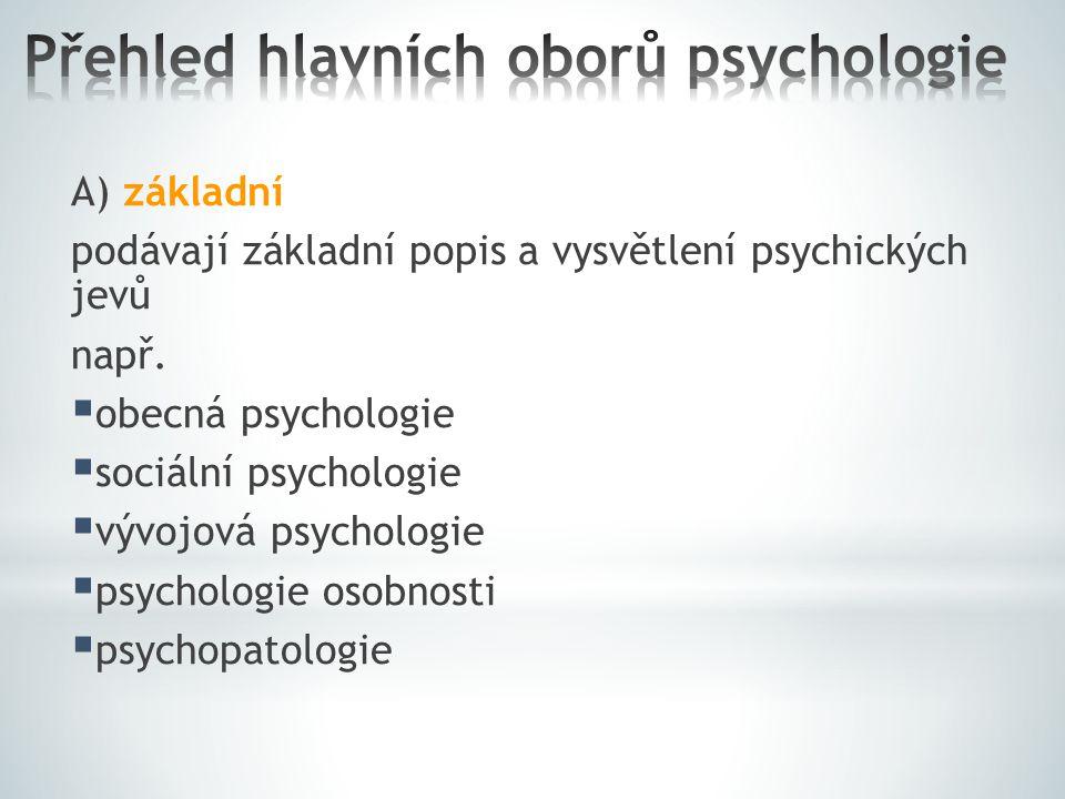 A) základní podávají základní popis a vysvětlení psychických jevů např.  obecná psychologie  sociální psychologie  vývojová psychologie  psycholog