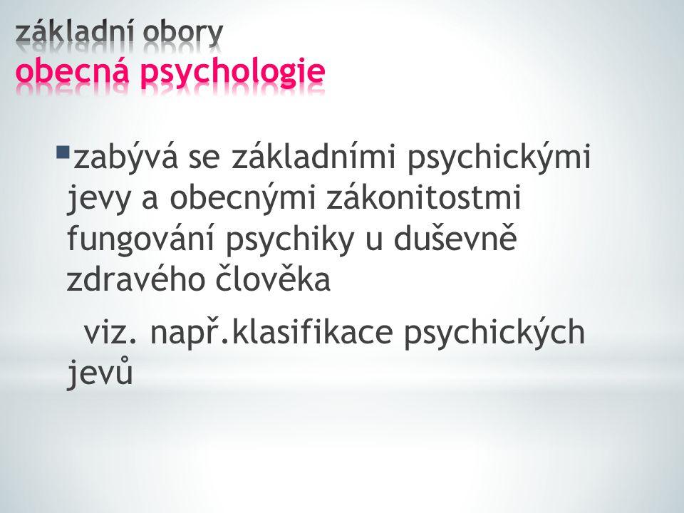  zabývá se základními psychickými jevy a obecnými zákonitostmi fungování psychiky u duševně zdravého člověka viz. např.klasifikace psychických jevů