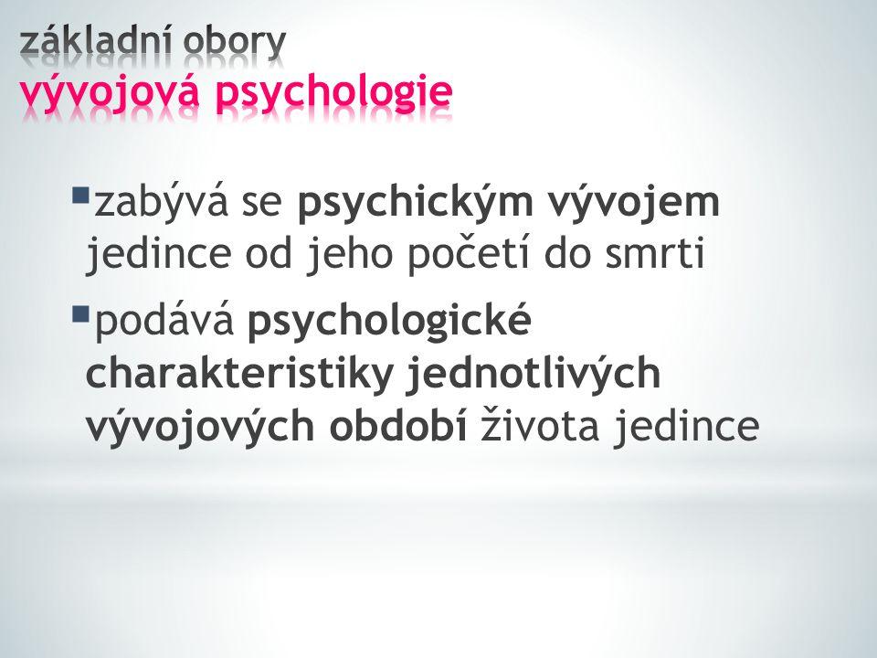  zabývá se psychickým vývojem jedince od jeho početí do smrti  podává psychologické charakteristiky jednotlivých vývojových období života jedince