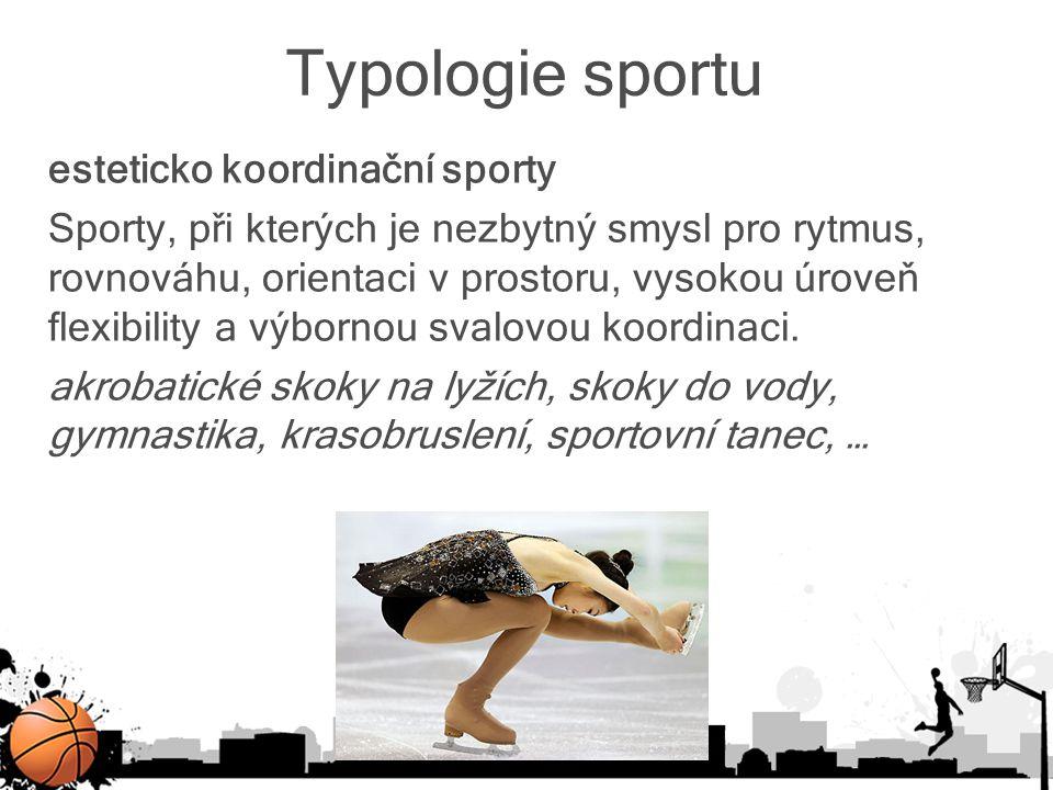 Typologie sportu esteticko koordinační sporty Sporty, při kterých je nezbytný smysl pro rytmus, rovnováhu, orientaci v prostoru, vysokou úroveň flexib