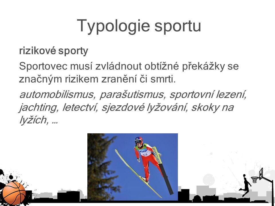 Typologie sportu rizikové sporty Sportovec musí zvládnout obtížné překážky se značným rizikem zranění či smrti. automobilismus, parašutismus, sportovn