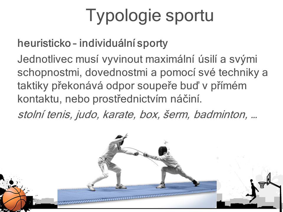 Typologie sportu heuristicko – individuální sporty Jednotlivec musí vyvinout maximální úsilí a svými schopnostmi, dovednostmi a pomocí své techniky a