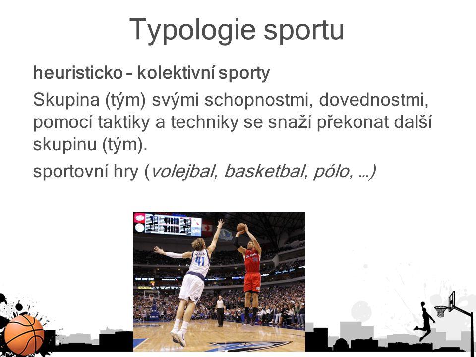 Typologie sportu heuristicko – kolektivní sporty Skupina (tým) svými schopnostmi, dovednostmi, pomocí taktiky a techniky se snaží překonat další skupi