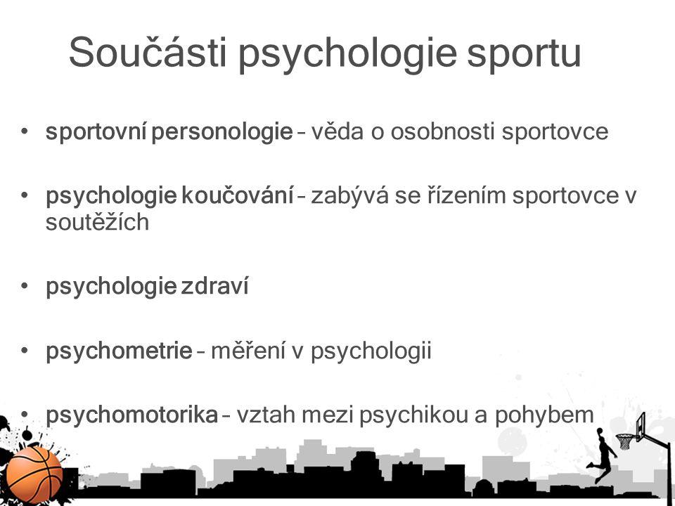 Součásti psychologie sportu sportovní personologie – věda o osobnosti sportovce psychologie koučování – zabývá se řízením sportovce v soutěžích psycho