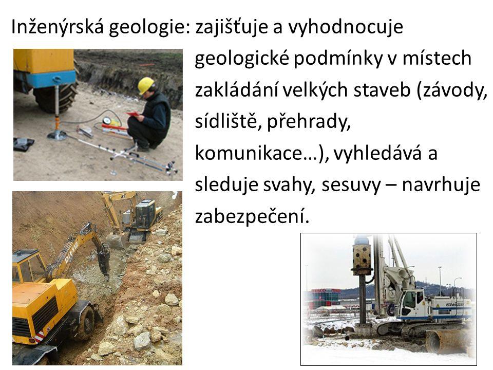 Inženýrská geologie: zajišťuje a vyhodnocuje geologické podmínky v místech zakládání velkých staveb (závody, sídliště, přehrady, komunikace…), vyhledá