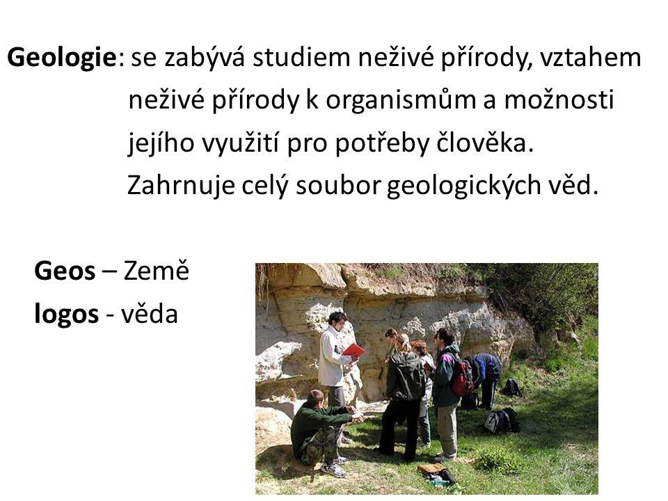 Geologie: se zabývá studiem neživé přírody, vztahem neživé přírody k organismům a možnosti jejího využití pro potřeby člověka. Zahrnuje celý soubor ge