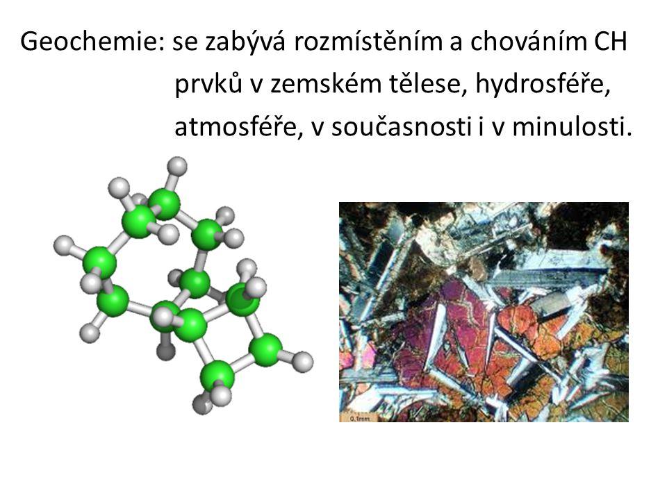 Geochemie: se zabývá rozmístěním a chováním CH prvků v zemském tělese, hydrosféře, atmosféře, v současnosti i v minulosti.