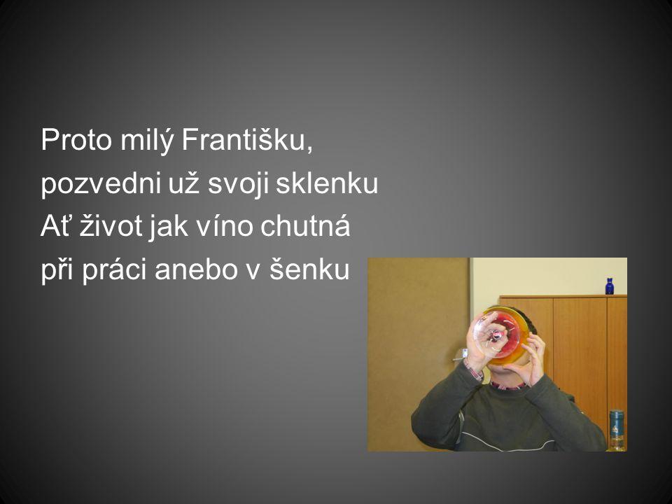 Proto milý Františku, pozvedni už svoji sklenku Ať život jak víno chutná při práci anebo v šenku