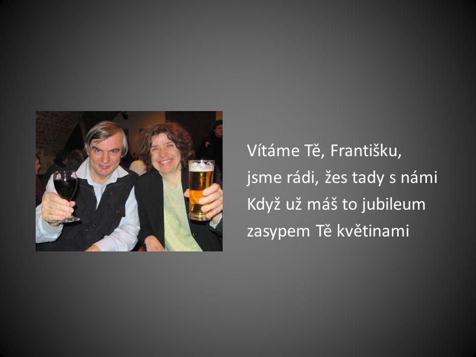 Vítáme Tě, Františku, jsme rádi, žes tady s námi Když už máš to jubileum zasypem Tě květinami