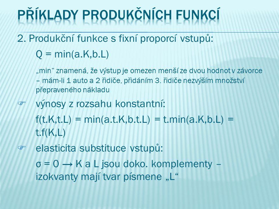 1.Lineární produkční funkce: Q = f(K,L) = a.K + b.L oobsahuje konstantní výnosy z rozsahu, protože: f(t.K,t.L) = a.t.K + b.t.L = t(a.K+b.L) = t.f(K,