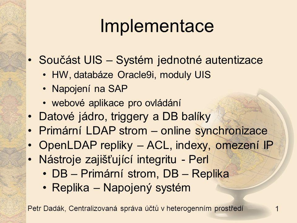 1 Petr Dadák, Centralizovaná správa účtů v heterogenním prostředí Implementace Součást UIS – Systém jednotné autentizace HW, databáze Oracle9i, moduly UIS Napojení na SAP webové aplikace pro ovládání Datové jádro, triggery a DB balíky Primární LDAP strom – online synchronizace OpenLDAP repliky – ACL, indexy, omezení IP Nástroje zajišťující integritu - Perl DB – Primární strom, DB – Replika Replika – Napojený systém