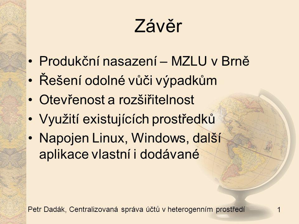 1 Petr Dadák, Centralizovaná správa účtů v heterogenním prostředí Závěr Produkční nasazení – MZLU v Brně Řešení odolné vůči výpadkům Otevřenost a rozšiřitelnost Využití existujících prostředků Napojen Linux, Windows, další aplikace vlastní i dodávané