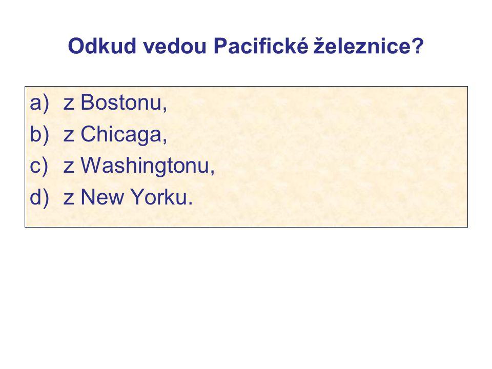 Odkud vedou Pacifické železnice? a) z Bostonu, b) z Chicaga, c) z Washingtonu, d) z New Yorku.