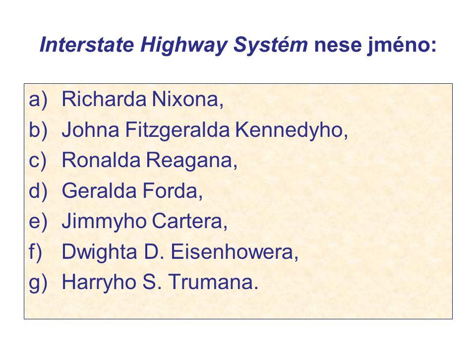 Interstate Highway Systém nese jméno: a) Richarda Nixona, b) Johna Fitzgeralda Kennedyho, c) Ronalda Reagana, d) Geralda Forda, e) Jimmyho Cartera, f)