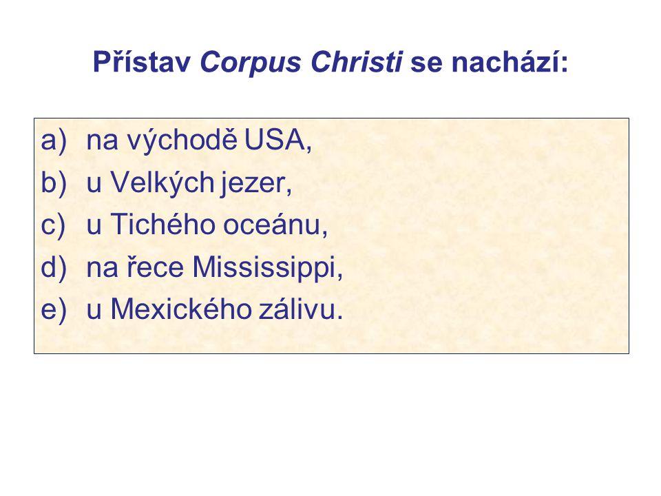 Přístav Corpus Christi se nachází: a) na východě USA, b) u Velkých jezer, c) u Tichého oceánu, d) na řece Mississippi, e) u Mexického zálivu.