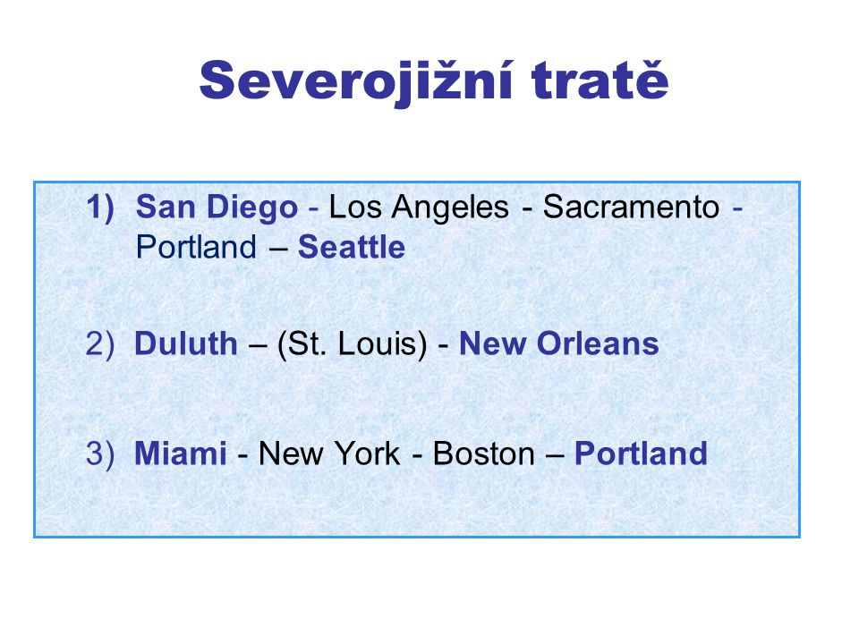 Severojižní tratě 1)San Diego - Los Angeles - Sacramento - Portland – Seattle 2) Duluth – (St. Louis) - New Orleans 3) Miami - New York - Boston – Por