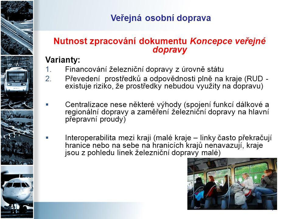 7 Veřejná osobní doprava Nutnost zpracování dokumentu Koncepce veřejné dopravy Varianty: 1.Financování železniční dopravy z úrovně státu 2.Převedení prostředků a odpovědnosti plně na kraje (RUD - existuje riziko, že prostředky nebudou využity na dopravu)  Centralizace nese některé výhody (spojení funkcí dálkové a regionální dopravy a zaměření železniční dopravy na hlavní přepravní proudy)  Interoperabilita mezi kraji (malé kraje – linky často překračují hranice nebo na sebe na hranicích krajů nenavazují, kraje jsou z pohledu linek železniční dopravy malé)