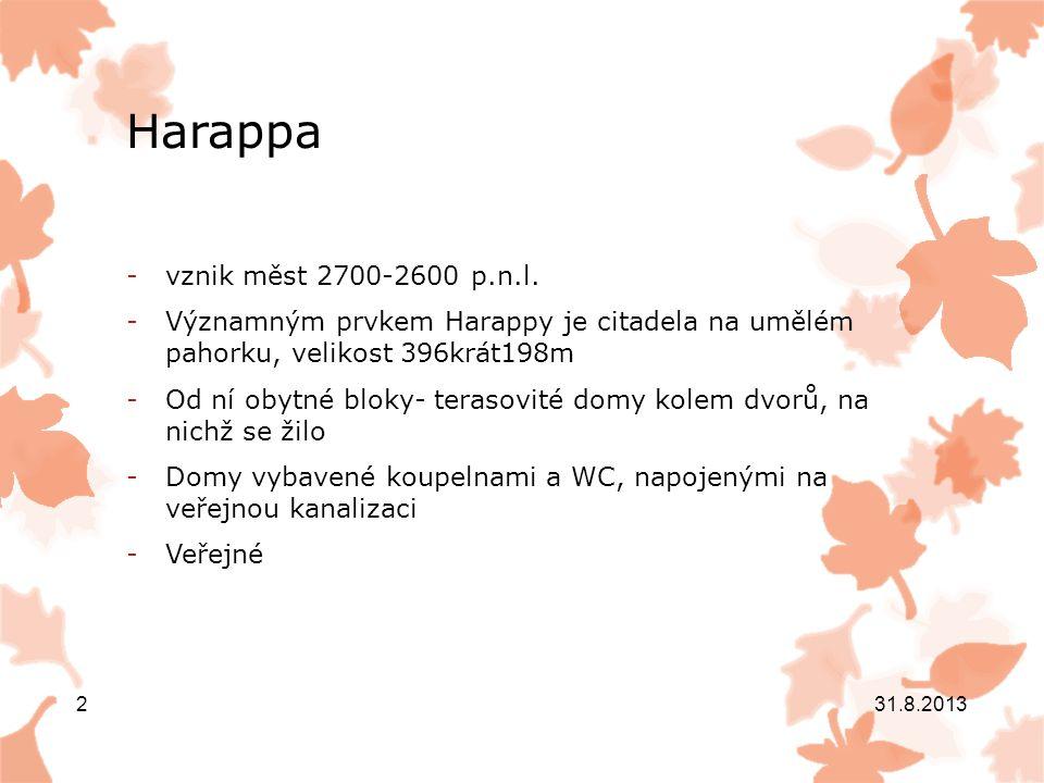 Harappa - Lidé se živili zemědělstvím, chovem dobytka, lovem a rybolovem - Písmo na pečetích z mastku- otiskovaly se na předměty jako podpis vlastníka zboží-raná drávidština -Stěny domů se omítaly, malovaly -Podlahy pokrývaly rohože -Nálezy sošek žen- zřejmě bohyně – matka -Sošky k obětním a náboženským účelům 31.8.2013 3